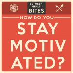 Between Meals Podcast // Bites Episode 05: How Do You Stay Motivated?