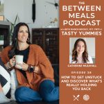 Between Meals Podcast. Episode 38: How to Get Unstuck and Discover What's Really Holding You Back