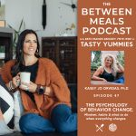 Between Meals Podcast. Episode 47: Title: No 47 | The Psychology of Behavior Change with Kasey Jo Orvidas, Ph.D. Mindset, habits and what to do when everything changes.