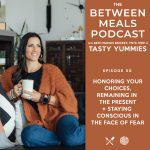 Between Meals Podcast. Episode 50: Honoring your choices, remaining in the present & staying conscious in the face of fear