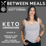 Between Meals Podcast. Episode 21: Should I Eat More Fat? Am I Eating Enough Protein?