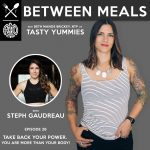 Between Meals Podcast. Episode 26: Take Back Your Power. You are More than Your Body! with Steph Gaudreau
