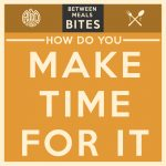 Between Meals Podcast // Bites Episode 06: How Do You Make Time for It?