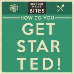 Between Meals Podcast // Bites Episode 07: How Do You Get Started?