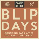 "Between Meals Podcast. Episode 23: Blip Days. Bouncing Back When You ""Fall Off Track""."