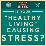 Between Meals Podcast. Episode 25: Is Your Healthy Living Causing Stress?