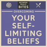 Between Meals Podcast. Bites. Episode 11: Overcoming Your Self-Limiting Beliefs